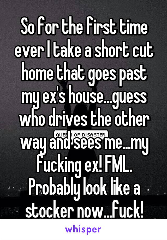 So for the first time ever I take a short cut home that goes past my ex's house...guess who drives the other way and sees me...my fucking ex! FML. Probably look like a stocker now...fuck!