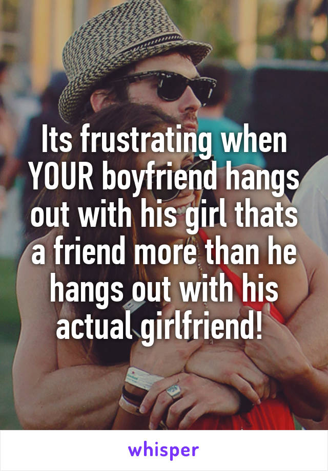 Its frustrating when YOUR boyfriend hangs out with his girl thats a friend more than he hangs out with his actual girlfriend!