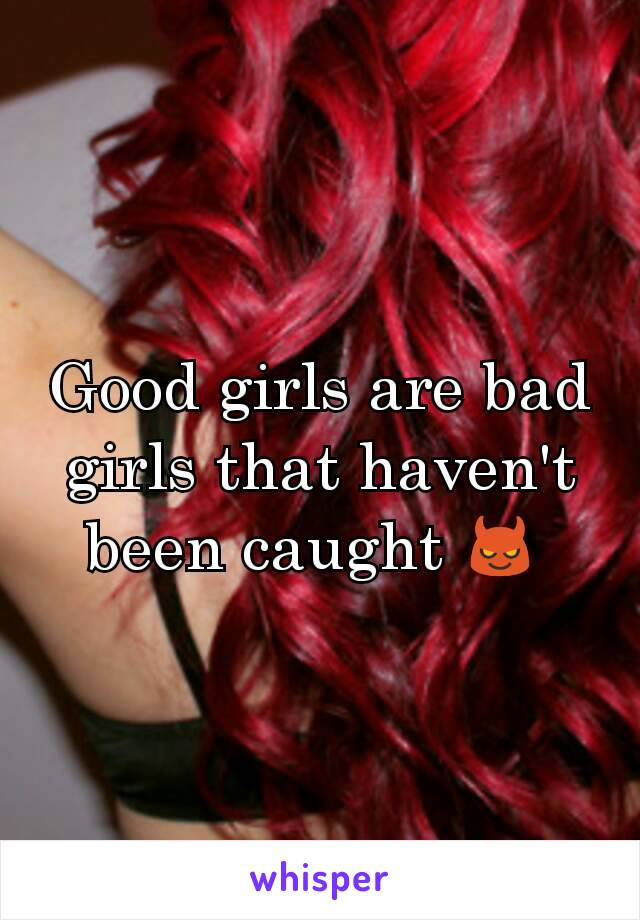 Good girls are bad girls that haven't been caught 😈