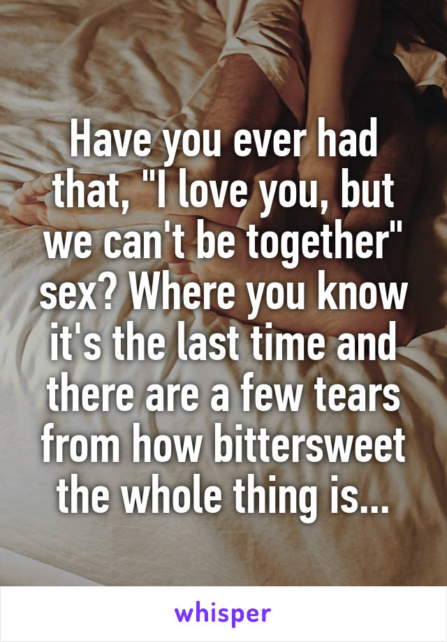 "Have you ever had that, ""I love you, but we can't be together"" sex? Where you know it's the last time and there are a few tears from how bittersweet the whole thing is..."