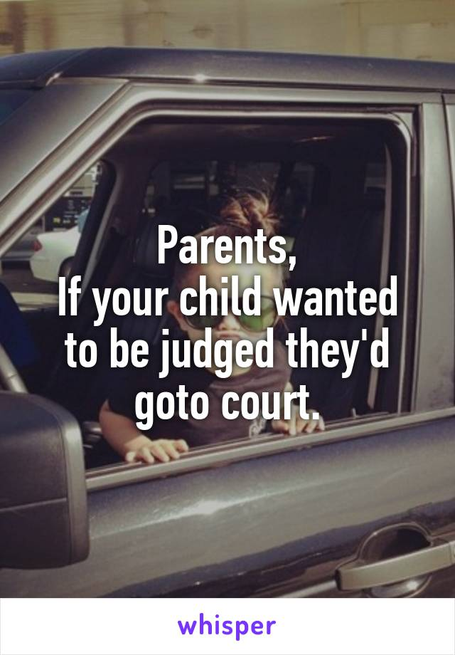 Parents, If your child wanted to be judged they'd goto court.
