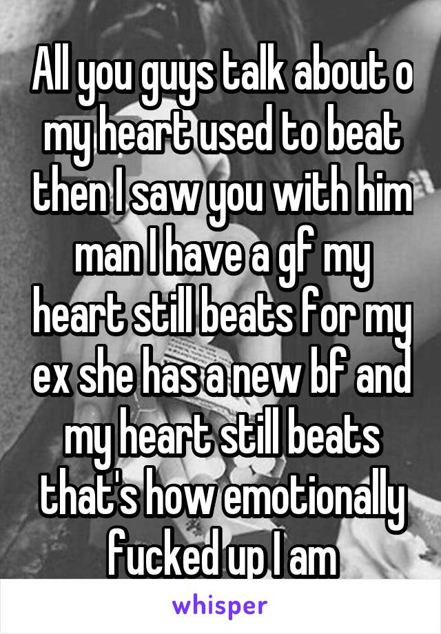 All you guys talk about o my heart used to beat then I saw you with him man I have a gf my heart still beats for my ex she has a new bf and my heart still beats that's how emotionally fucked up I am