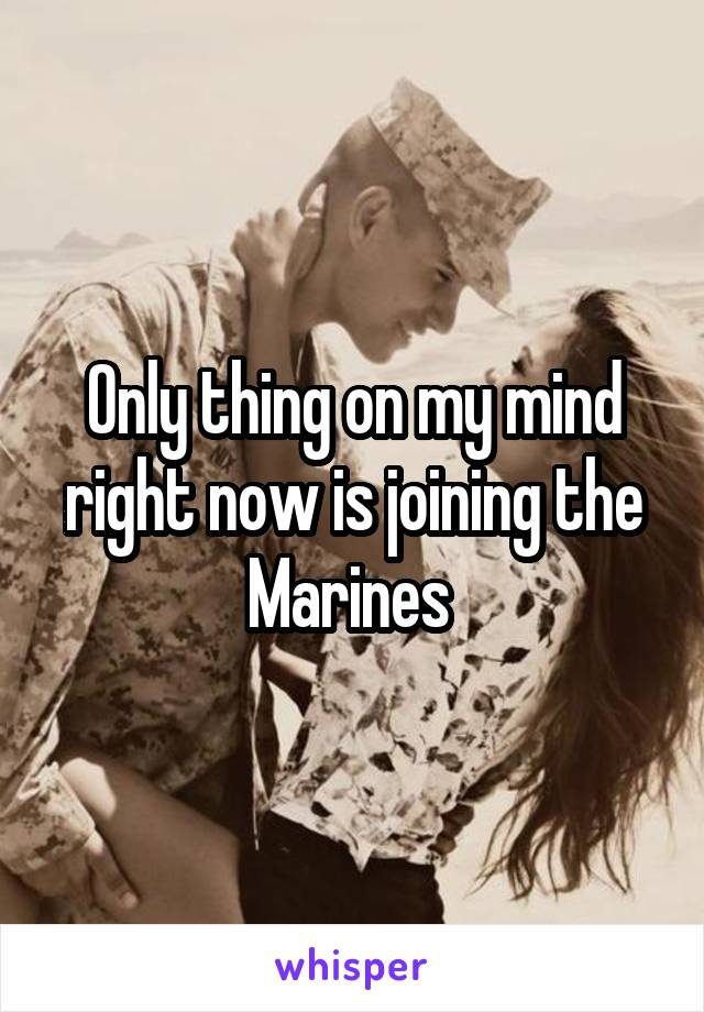 Only thing on my mind right now is joining the Marines