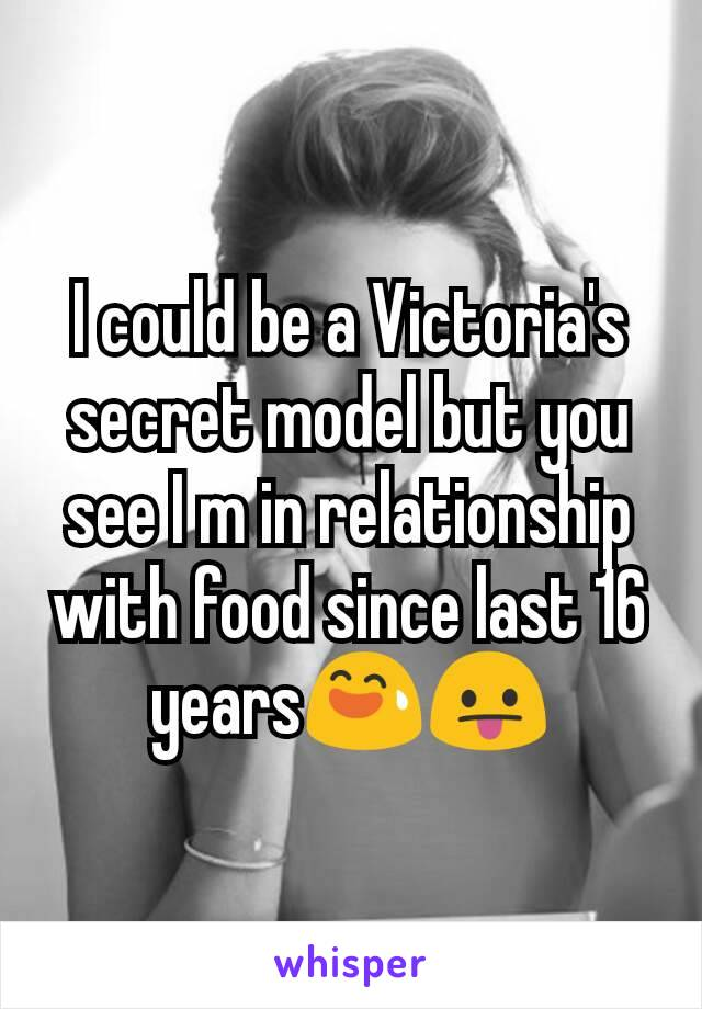 I could be a Victoria's secret model but you see I m in relationship with food since last 16 years😅😛