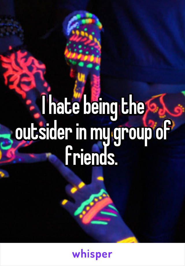 I hate being the outsider in my group of friends.