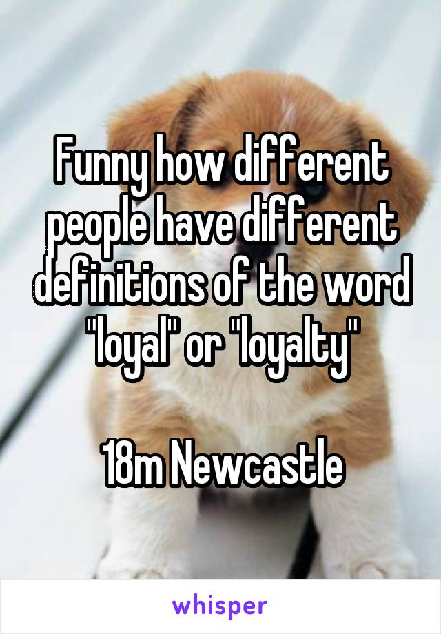 """Funny how different people have different definitions of the word """"loyal"""" or """"loyalty""""  18m Newcastle"""