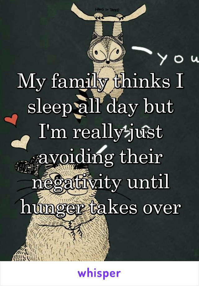 My family thinks I sleep all day but I'm really just avoiding their negativity until hunger takes over