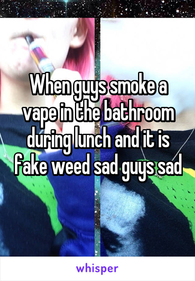 When guys smoke a vape in the bathroom during lunch and it is fake weed sad guys sad