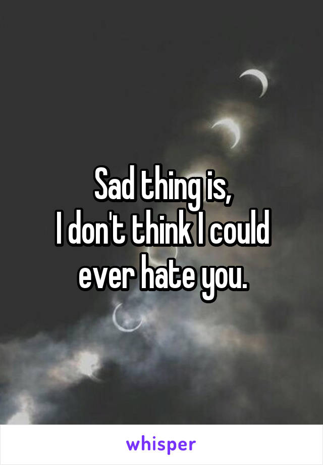 Sad thing is, I don't think I could ever hate you.