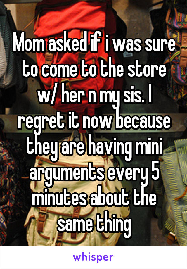 Mom asked if i was sure to come to the store w/ her n my sis. I regret it now because they are having mini arguments every 5 minutes about the same thing