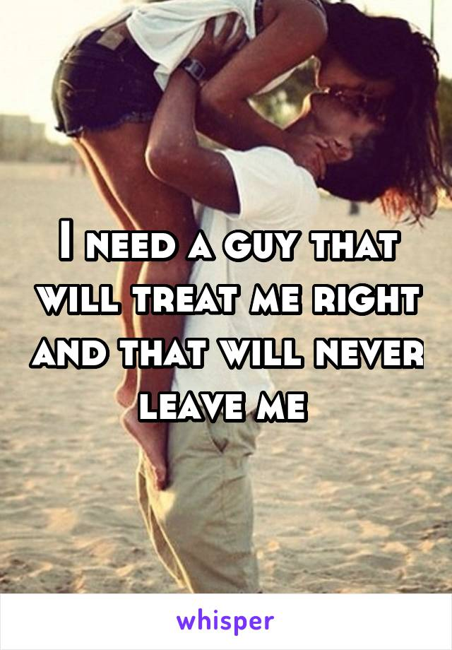 I need a guy that will treat me right and that will never leave me