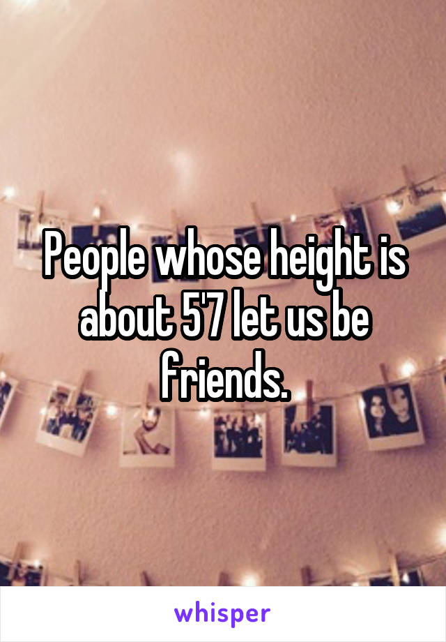 People whose height is about 5'7 let us be friends.