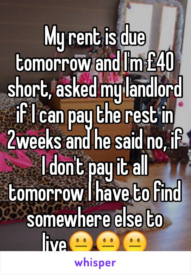 My rent is due tomorrow and I'm £40 short, asked my landlord if I can pay the rest in 2weeks and he said no, if I don't pay it all tomorrow I have to find somewhere else to live😐😐😐