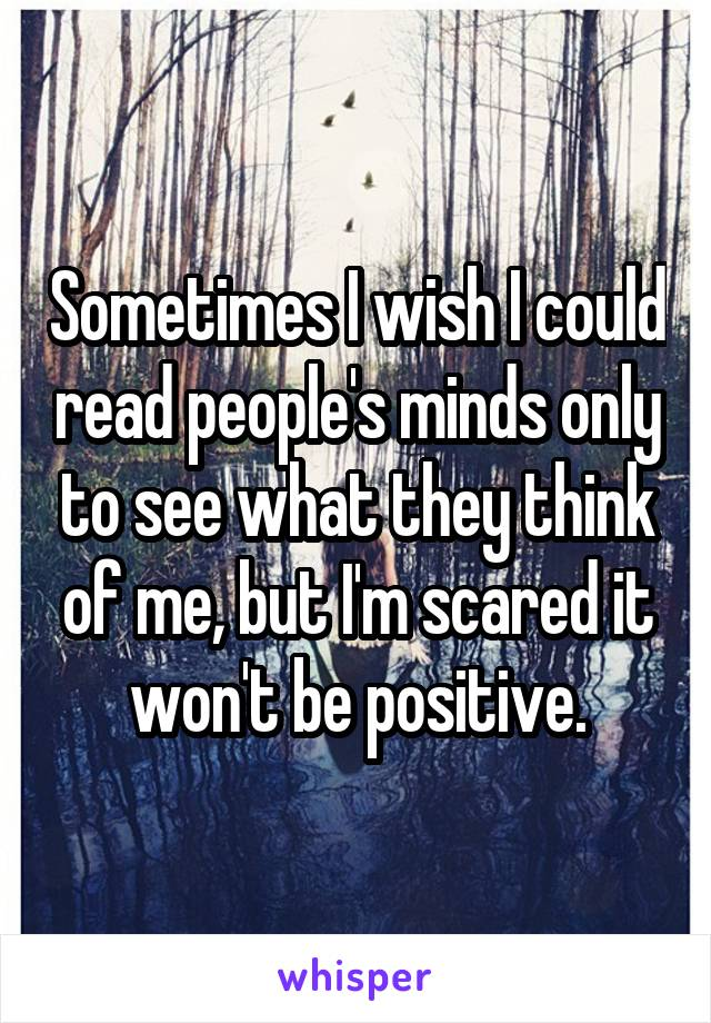 Sometimes I wish I could read people's minds only to see what they think of me, but I'm scared it won't be positive.