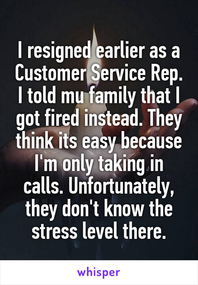 I resigned earlier as a Customer Service Rep. I told mu family that I got fired instead. They think its easy because I'm only taking in calls. Unfortunately, they don't know the stress level there.