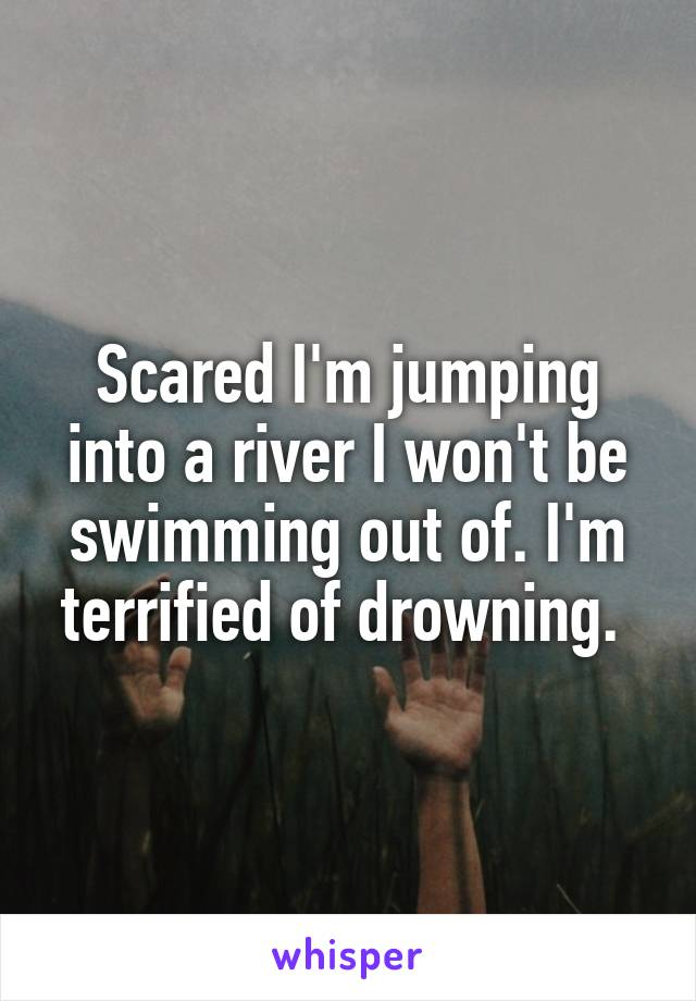 Scared I'm jumping into a river I won't be swimming out of. I'm terrified of drowning.