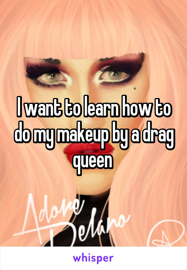 I want to learn how to do my makeup by a drag queen