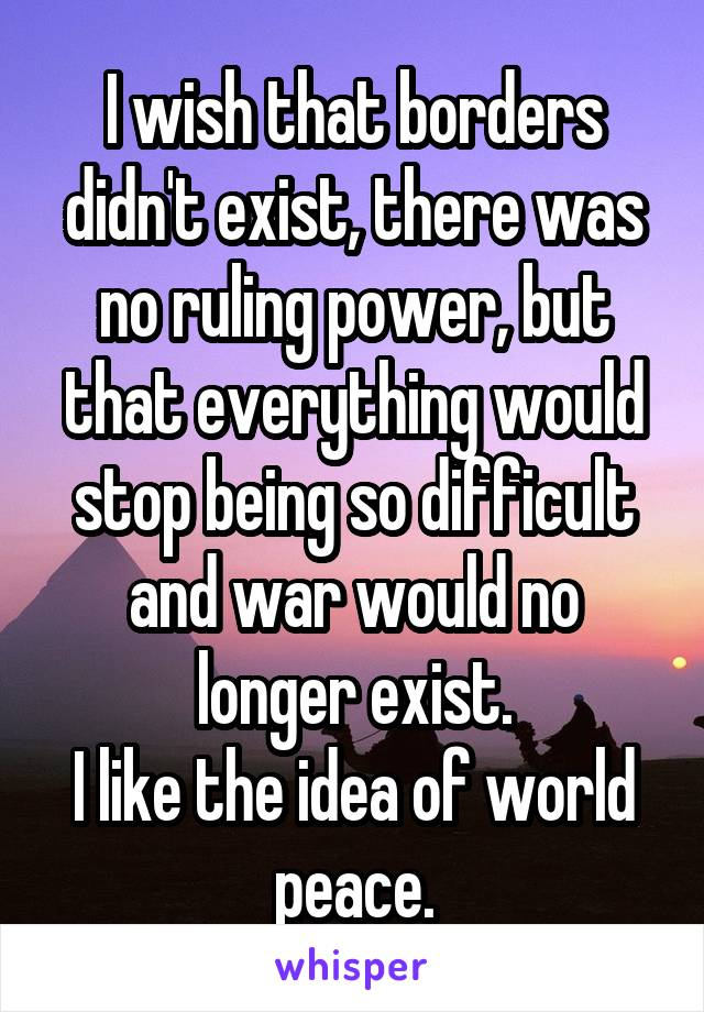 I wish that borders didn't exist, there was no ruling power, but that everything would stop being so difficult and war would no longer exist. I like the idea of world peace.