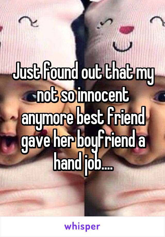 Just found out that my not so innocent anymore best friend gave her boyfriend a hand job....