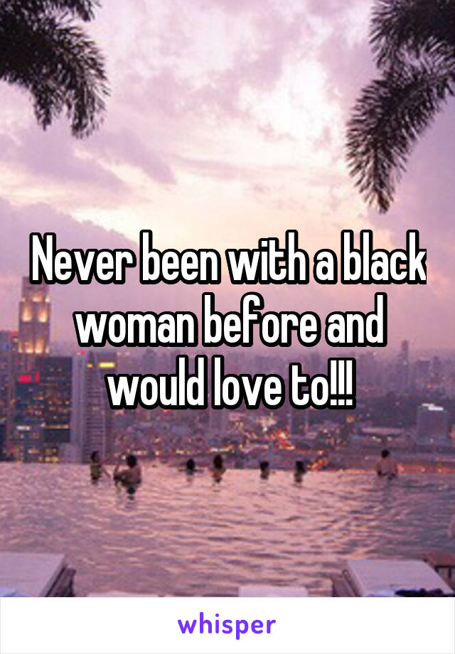 Never been with a black woman before and would love to!!!