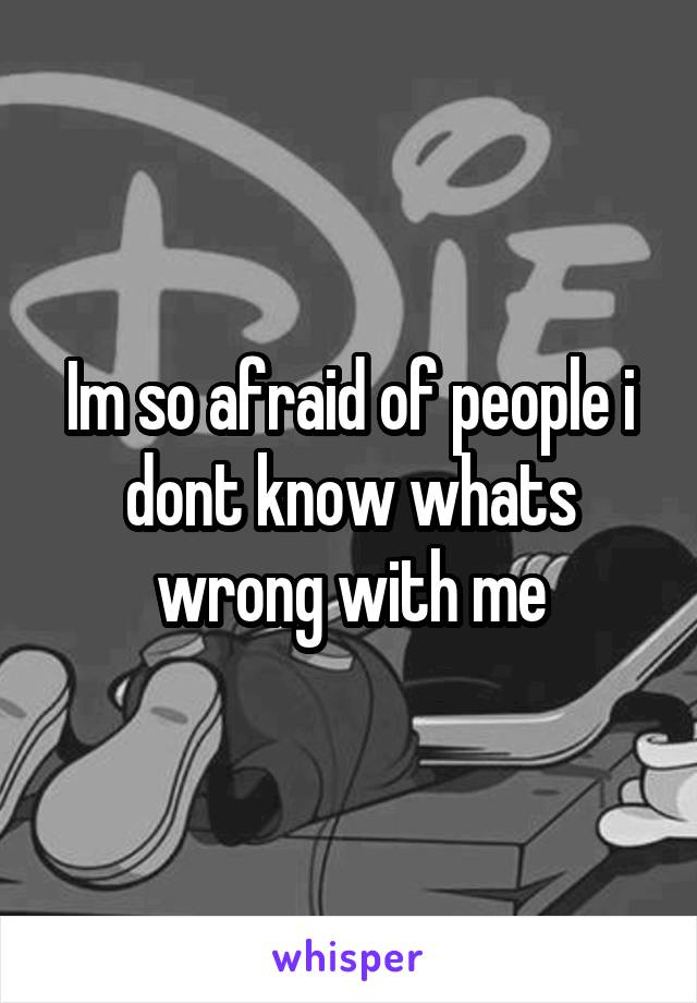 Im so afraid of people i dont know whats wrong with me