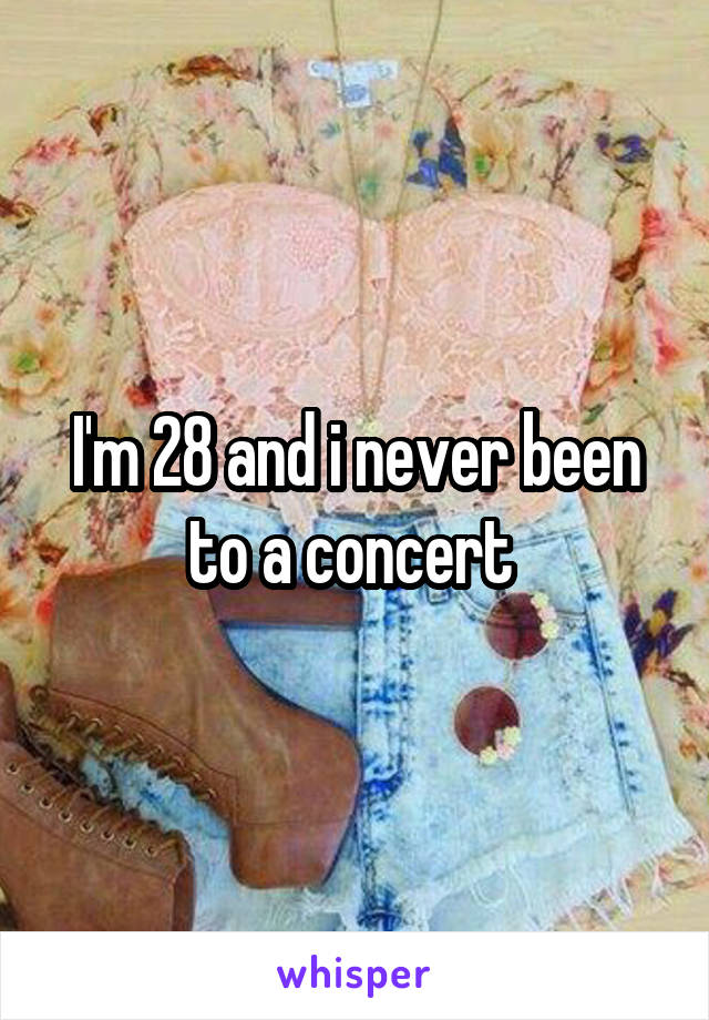 I'm 28 and i never been to a concert