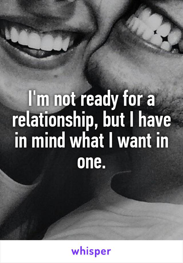 I'm not ready for a relationship, but I have in mind what I want in one.