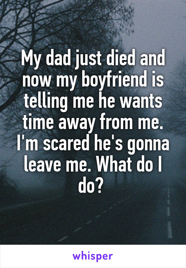 My dad just died and now my boyfriend is telling me he wants time away from me. I'm scared he's gonna leave me. What do I do?