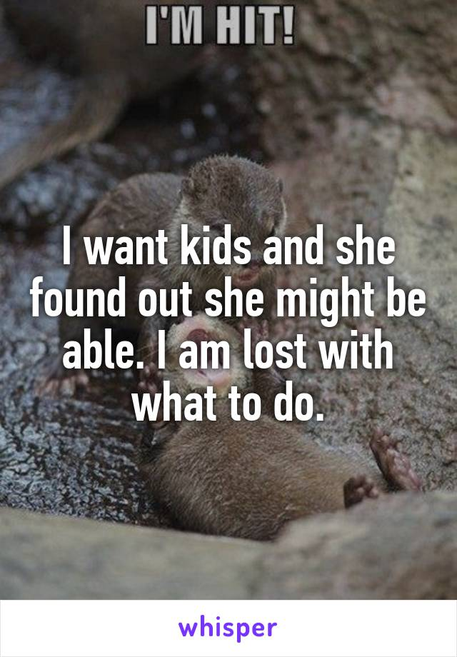 I want kids and she found out she might be able. I am lost with what to do.