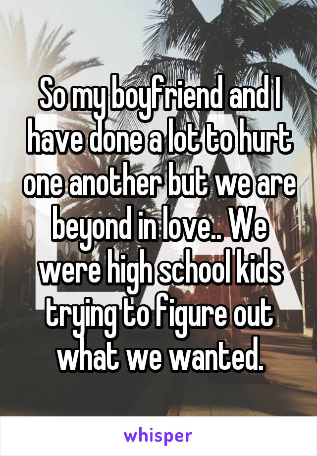 So my boyfriend and I have done a lot to hurt one another but we are beyond in love.. We were high school kids trying to figure out what we wanted.