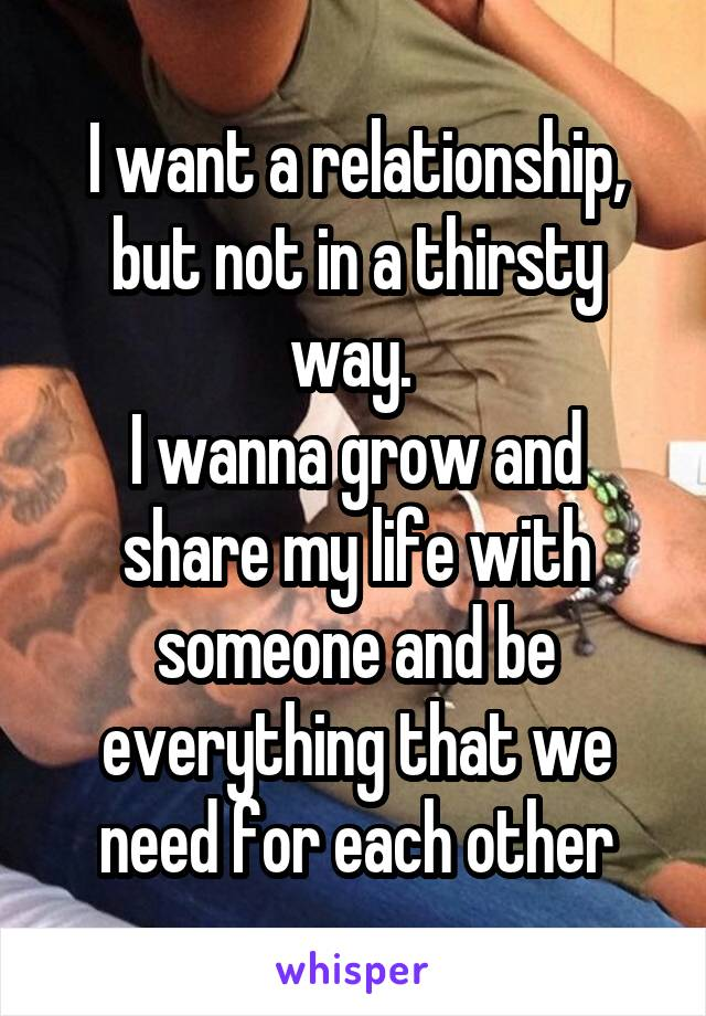 I want a relationship, but not in a thirsty way.  I wanna grow and share my life with someone and be everything that we need for each other