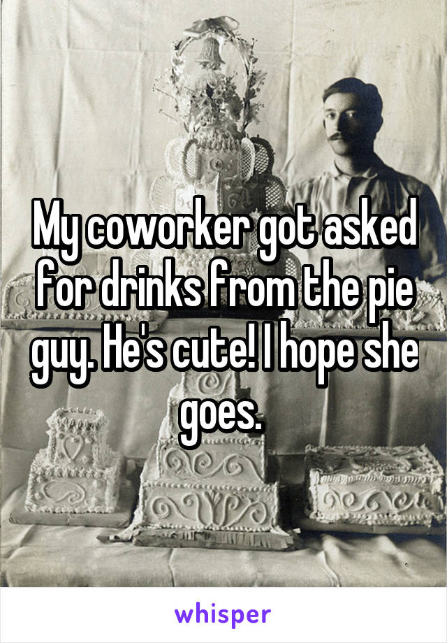 My coworker got asked for drinks from the pie guy. He's cute! I hope she goes.