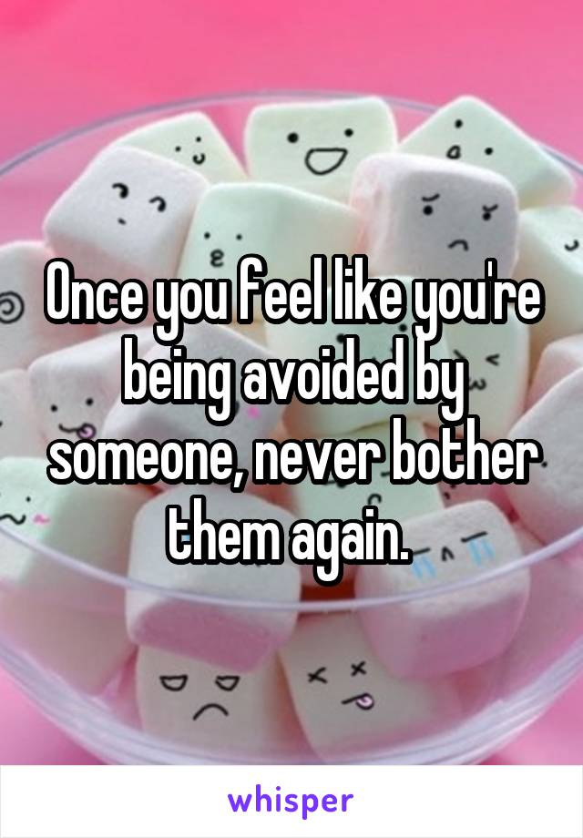 Once you feel like you're being avoided by someone, never bother them again.