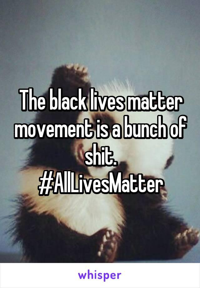 The black lives matter movement is a bunch of shit. #AllLivesMatter