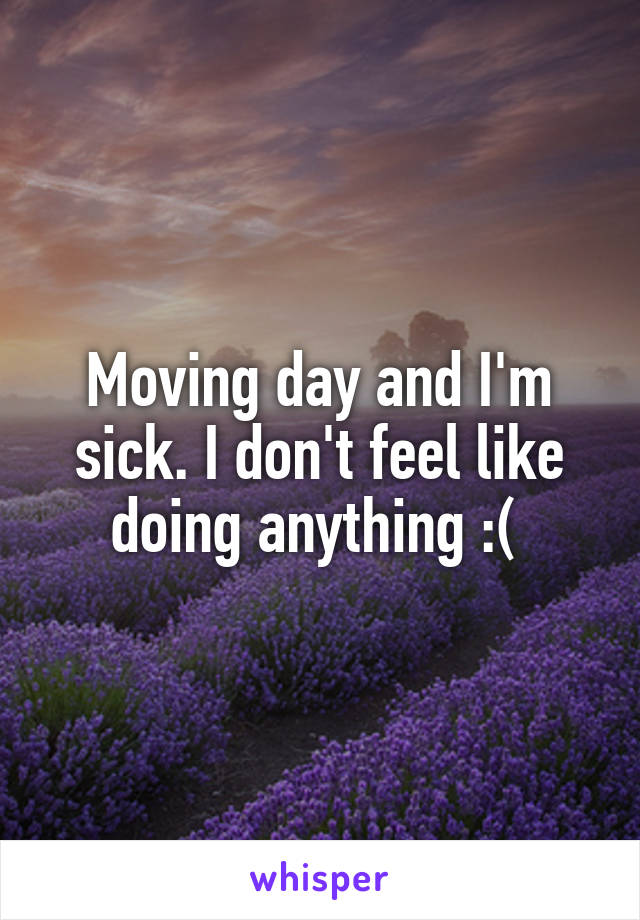 Moving day and I'm sick. I don't feel like doing anything :(