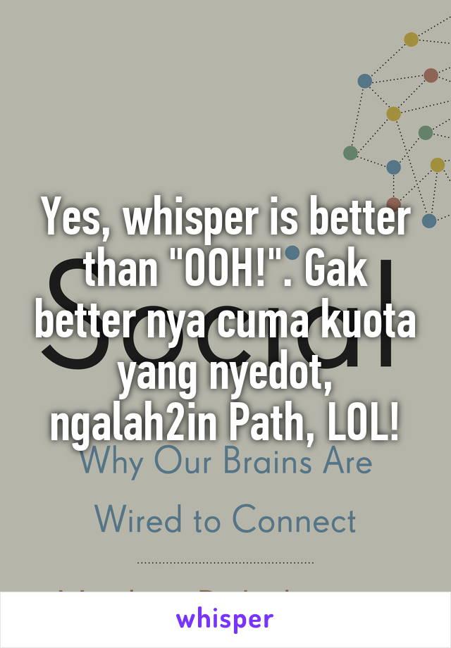 "Yes, whisper is better than ""OOH!"". Gak better nya cuma kuota yang nyedot, ngalah2in Path, LOL!"