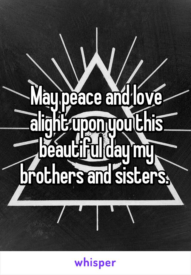 May peace and love alight upon you this beautiful day my brothers and sisters.