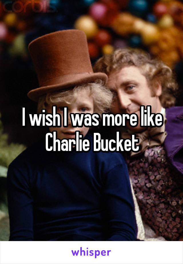 I wish I was more like Charlie Bucket