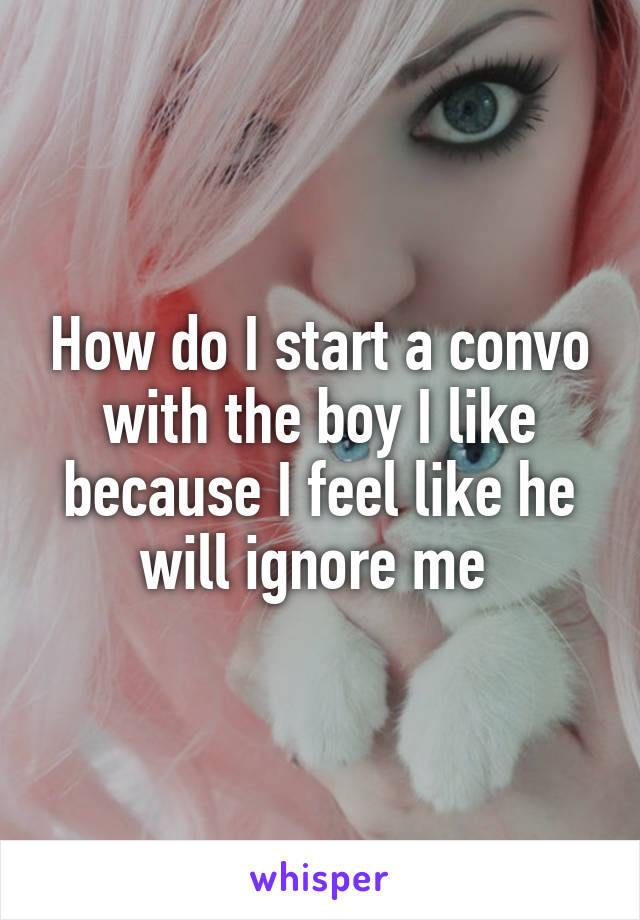 How do I start a convo with the boy I like because I feel like he will ignore me