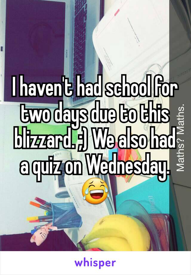 I haven't had school for two days due to this blizzard. ;) We also had a quiz on Wednesday. 😂