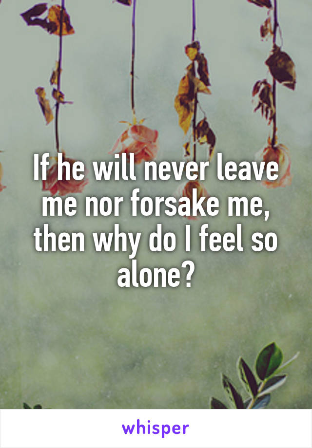 If he will never leave me nor forsake me, then why do I feel so alone?