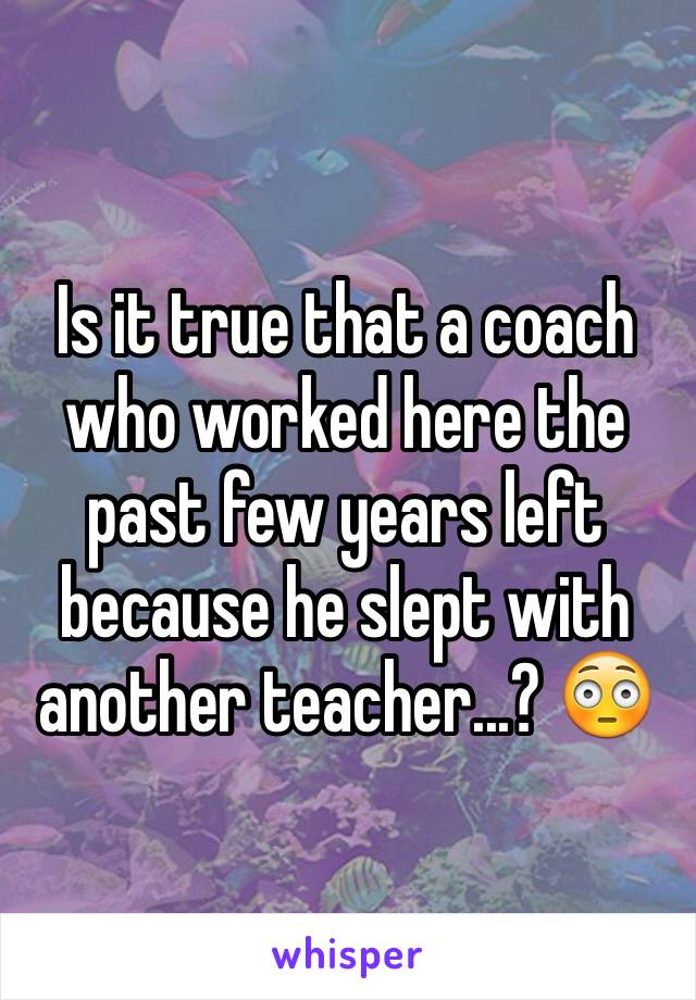 Is it true that a coach who worked here the past few years left because he slept with another teacher...? 😳