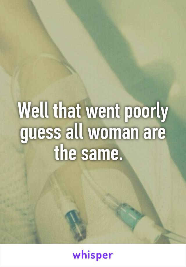 Well that went poorly guess all woman are the same.