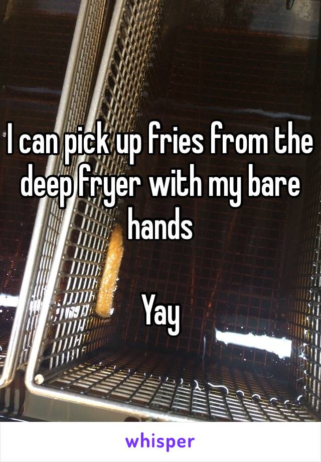 I can pick up fries from the deep fryer with my bare hands  Yay