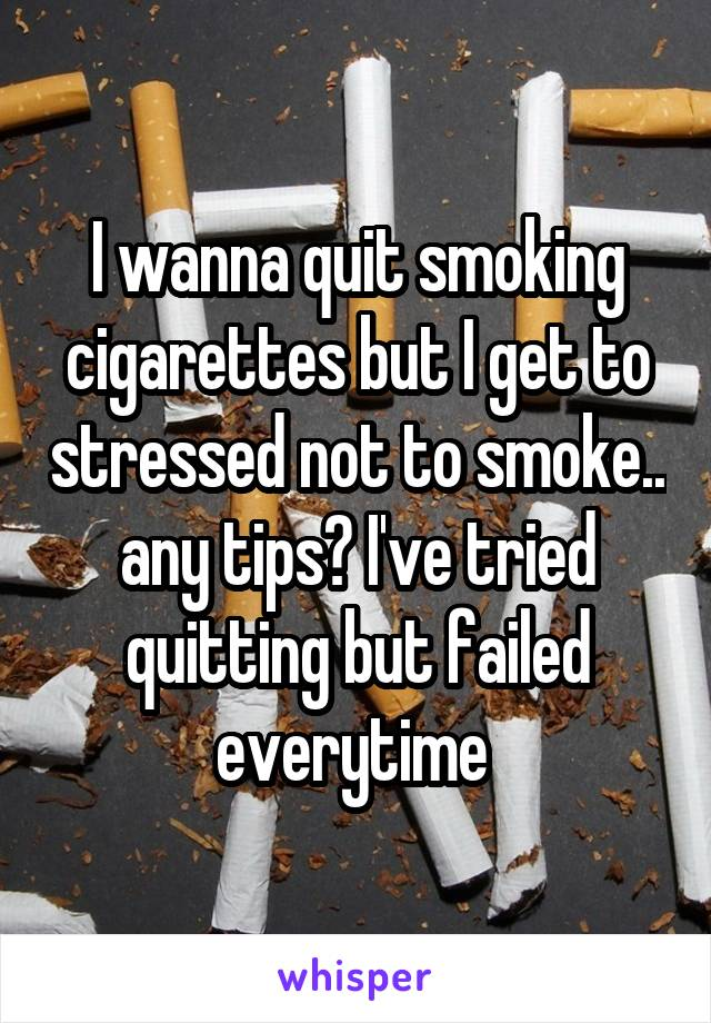 I wanna quit smoking cigarettes but I get to stressed not to smoke.. any tips? I've tried quitting but failed everytime