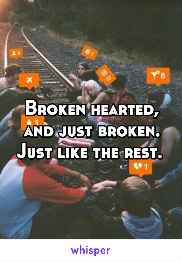Broken hearted, and just broken. Just like the rest.