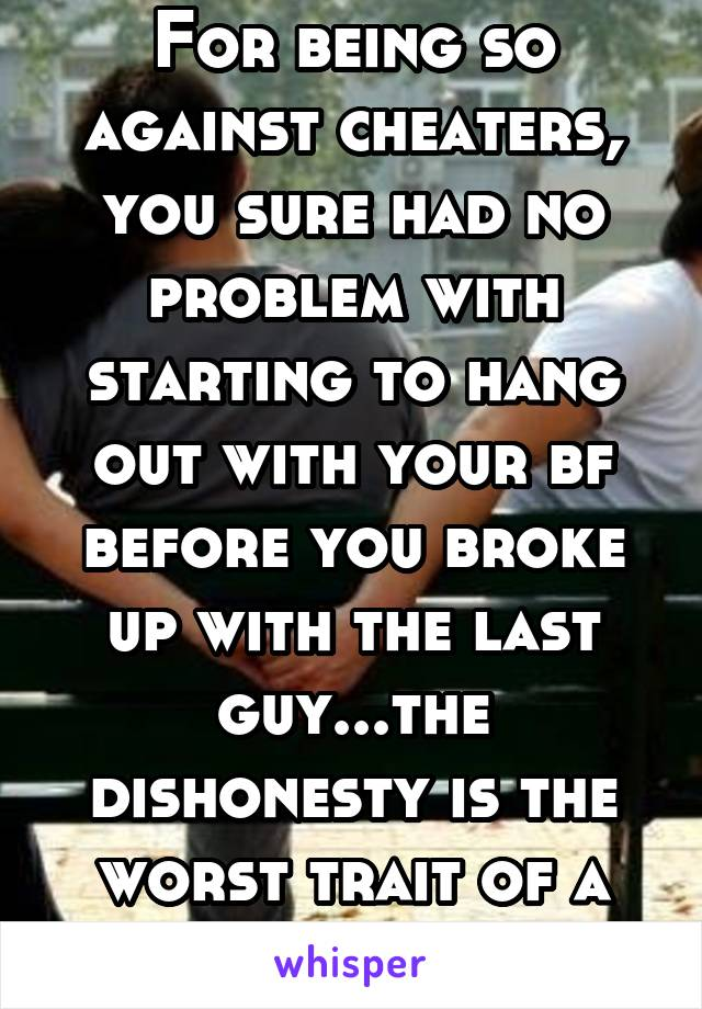 For being so against cheaters, you sure had no problem with starting to hang out with your bf before you broke up with the last guy...the dishonesty is the worst trait of a cheater