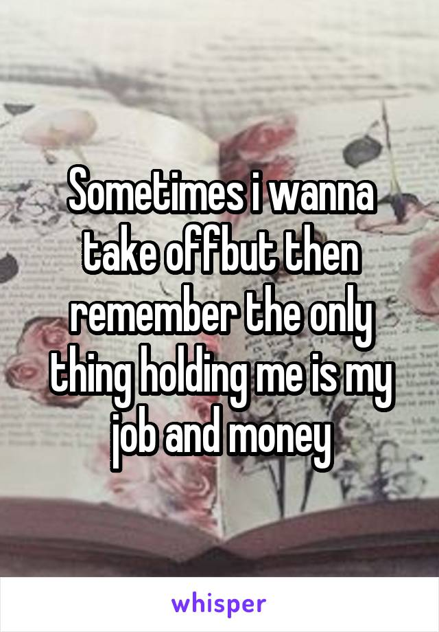 Sometimes i wanna take offbut then remember the only thing holding me is my job and money