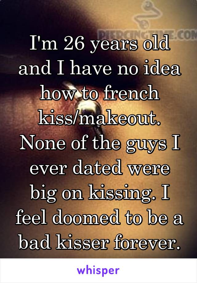 I'm 26 years old and I have no idea how to french kiss/makeout. None of the guys I ever dated were big on kissing. I feel doomed to be a bad kisser forever.