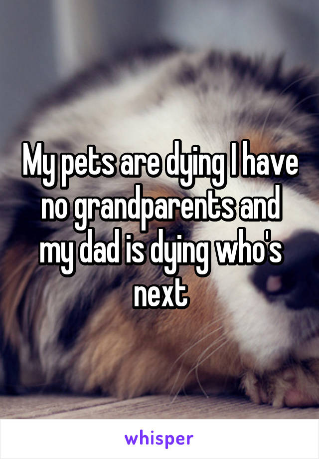 My pets are dying I have no grandparents and my dad is dying who's next